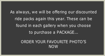As always, we will be offering our discounted  ride packs again this year. These can be  found in each gallery when you choose  to purchase a PACKAGE...  ORDER YOUR FAVOURITE PHOTO'S  NOW